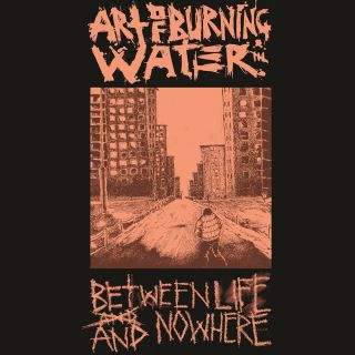 Art Of Burning Water - Between life and nowhere