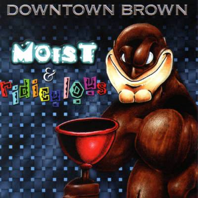 Downtown Brown - Moist & Ridiculous