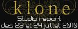 Studio report Klone des 23 et 24 juillet 2010