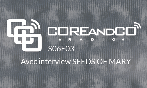 COREandCO radio S06E03 - avec interview Seeds of Mary - COREandCO radio S06E03 - avec interview Seeds of Mary